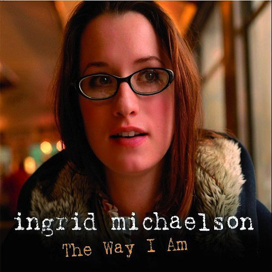 """""""The Way I Am"""" by Ingrid Michaelson"""