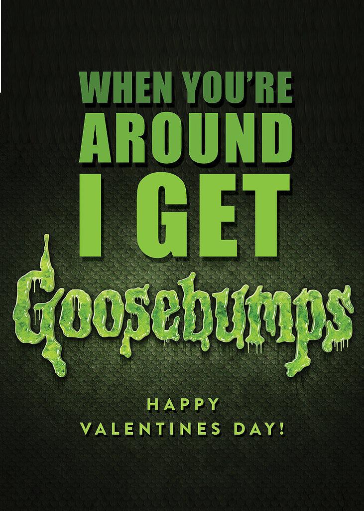 When you're around I get Goosebumps.