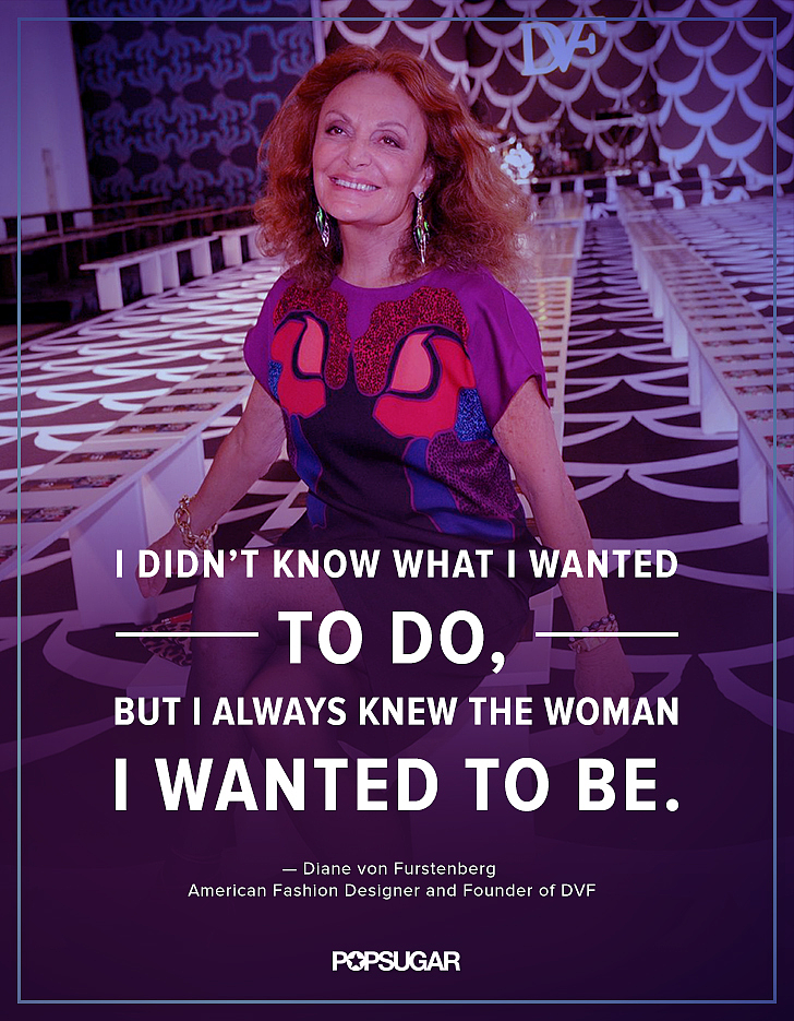 """I didn't know what I wanted to do, but I always knew the woman I wanted to be."" — Diane von Furstenberg"