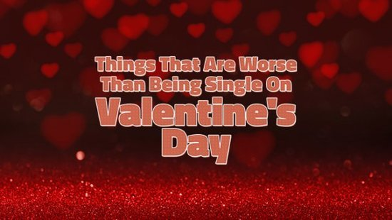 55 Things That Are Worse Than Being Single On Valentine's Day