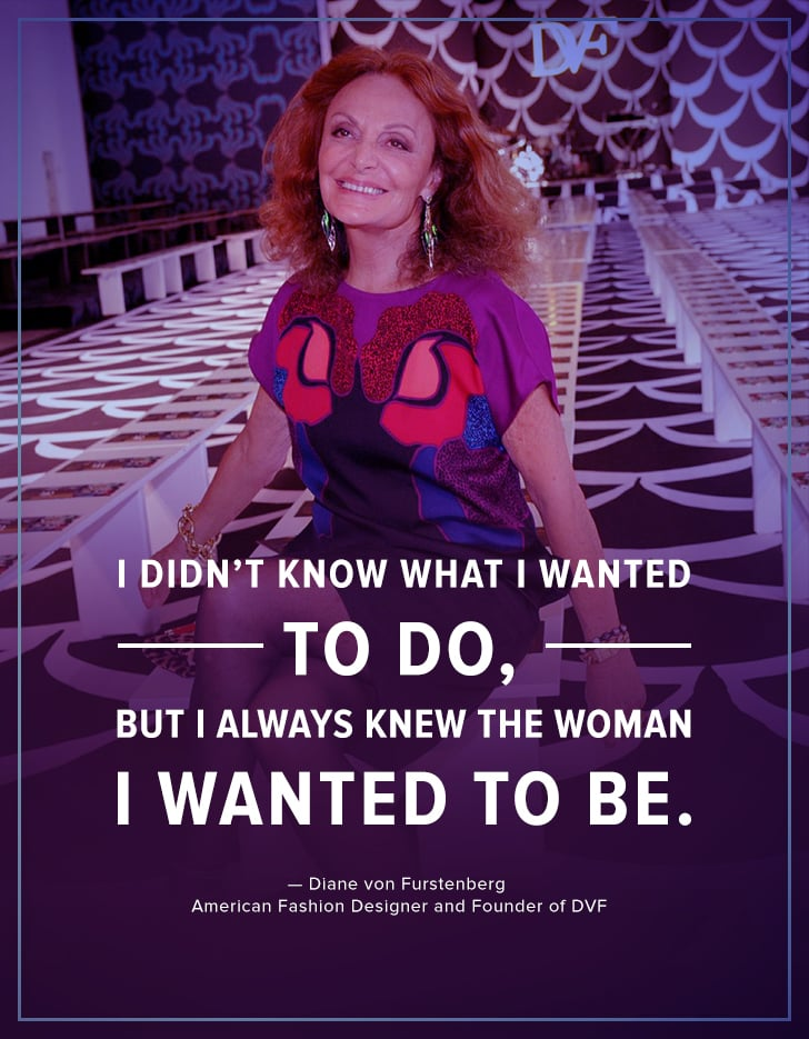 """""""I didn't know what I wanted to do, but I always knew the woman I wanted to be."""" — Diane von Furstenberg"""