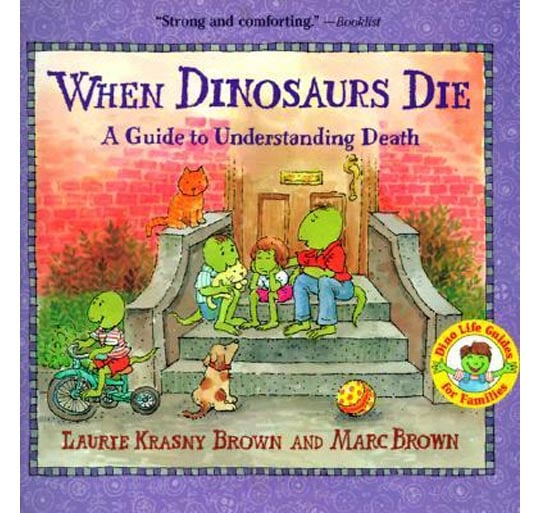 """When Dinosaurs Die: A Guide to Understanding Death ($7) answers basic questions about death — """"What does dead mean?"""" """"What comes after death?"""" — in a straightforward way. Appropriate for children 5 and up."""