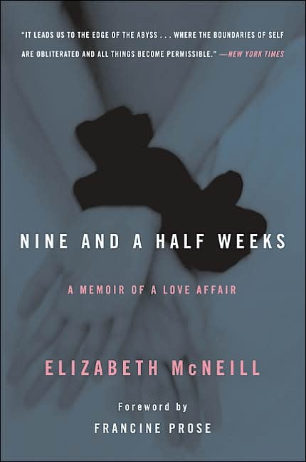 Nine and a Half Weeks: A Memoir of a Love Affair Author Elizabeth McNeill tells her own story in Nine and a Half Weeks. She was a high-powered exec who started a casual fling with a man. But unlike your typical affair, it involves humiliation and sadomasochism.