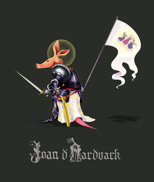 """Joan D'Aardvark  The concept: """"As the dust cleared, Joan lifted her tattered Oriflamme into the morning air, wiped away the dead from her snout, and, with a mighty cry, charged forward into the never-ending onslaught of soldier ants — all for Mother France."""" The Real Deal: She's a saint, she's a folk heroine — Joan of Arc claims plenty of accomplishments aside from leading the French army to victory in the 15th century."""