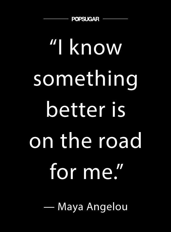 """""""I know something better is on the road for me."""" — #MayaAngelou"""