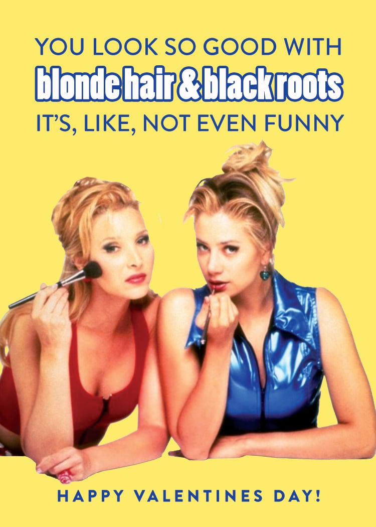 """""""You look so good with blond hair and black roots it's, like, not even funny."""""""